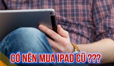 Có nên mua Ipad cũ giá rẻ?